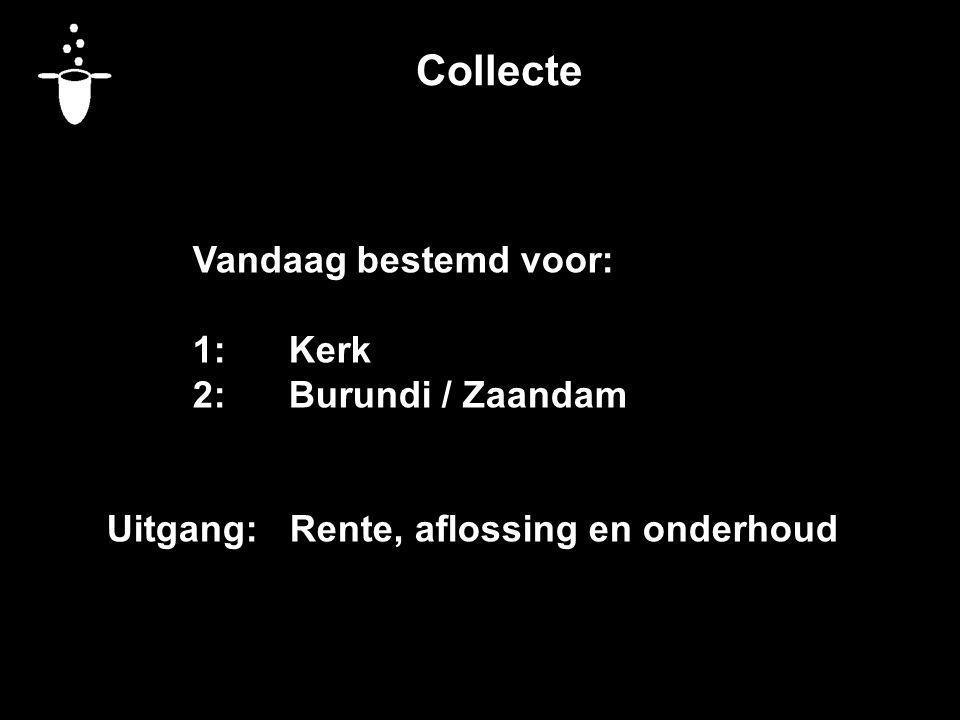 Collecte Vandaag bestemd voor: 1:Kerk 2:Burundi / Zaandam Uitgang: Rente, aflossing en onderhoud