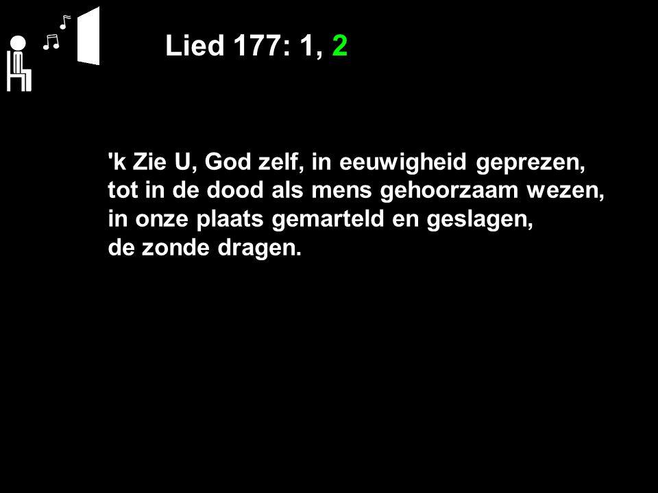 Lied 177: 1, 2 k Zie U, God zelf, in eeuwigheid geprezen, tot in de dood als mens gehoorzaam wezen, in onze plaats gemarteld en geslagen, de zonde dragen.