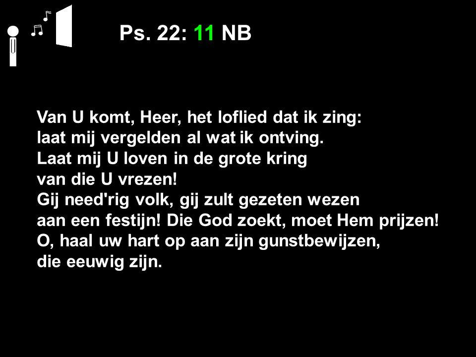 Ps. 22: 11 NB Van U komt, Heer, het loflied dat ik zing: laat mij vergelden al wat ik ontving. Laat mij U loven in de grote kring van die U vrezen! Gi