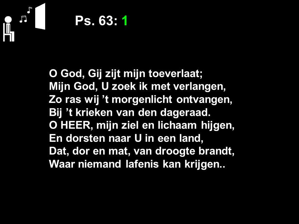 Ps. 63: 1 O God, Gij zijt mijn toeverlaat; Mijn God, U zoek ik met verlangen, Zo ras wij 't morgenlicht ontvangen, Bij 't krieken van den dageraad. O