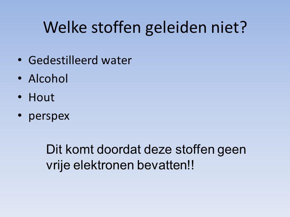 Welke stoffen geleiden niet? Gedestilleerd water Alcohol Hout perspex Dit komt doordat deze stoffen geen vrije elektronen bevatten!!