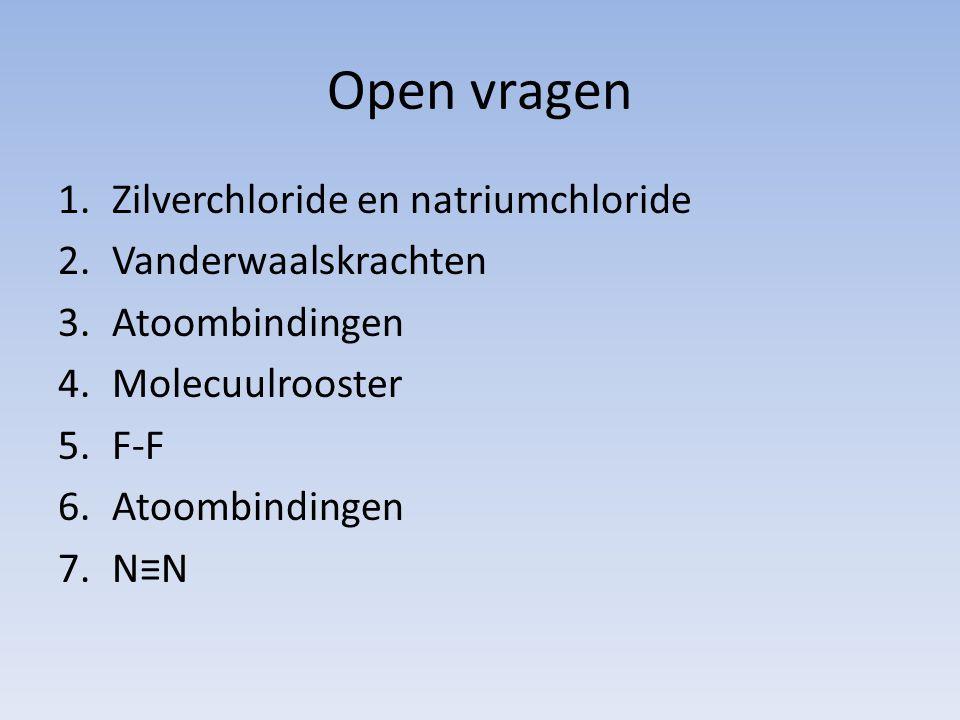 Open vragen 1.Zilverchloride en natriumchloride 2.Vanderwaalskrachten 3.Atoombindingen 4.Molecuulrooster 5.F-F 6.Atoombindingen 7.N≡N