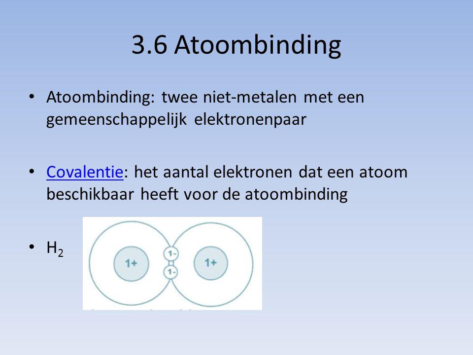 3.6 Atoombinding Atoombinding: twee niet-metalen met een gemeenschappelijk elektronenpaar Covalentie: het aantal elektronen dat een atoom beschikbaar