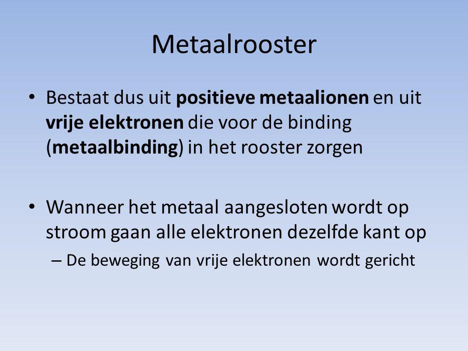 Bestaat dus uit positieve metaalionen en uit vrije elektronen die voor de binding (metaalbinding) in het rooster zorgen Wanneer het metaal aangesloten