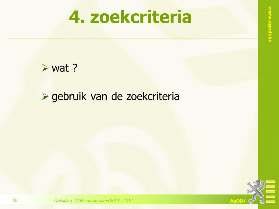 www.agodi.be AgODi 4. zoekcriteria  wat ?  gebruik van de zoekcriteria Opleiding CLB-secretariaten 2011 - 2012 20