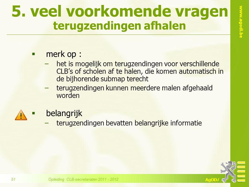www.agodi.be AgODi 5. veel voorkomende vragen terugzendingen afhalen  merk op : −het is mogelijk om terugzendingen voor verschillende CLB's of schole