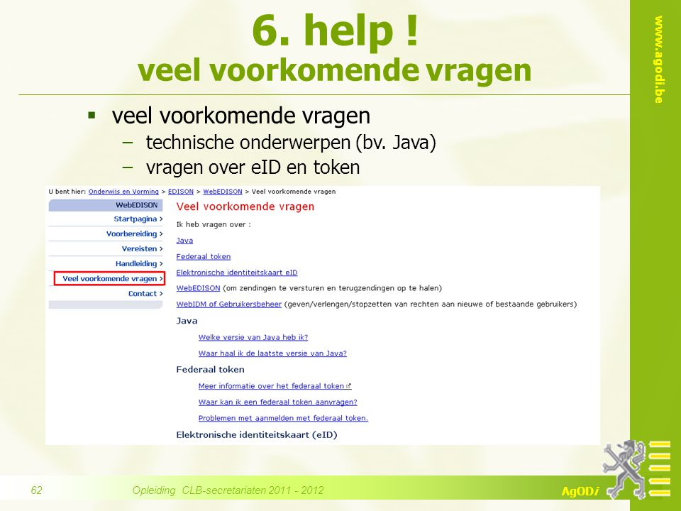 www.agodi.be AgODi  veel voorkomende vragen −technische onderwerpen (bv. Java) −vragen over eID en token 6. help ! veel voorkomende vragen Opleiding