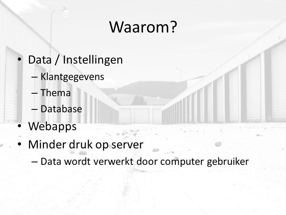 Waarom? Data / Instellingen – Klantgegevens – Thema – Database Webapps Minder druk op server – Data wordt verwerkt door computer gebruiker