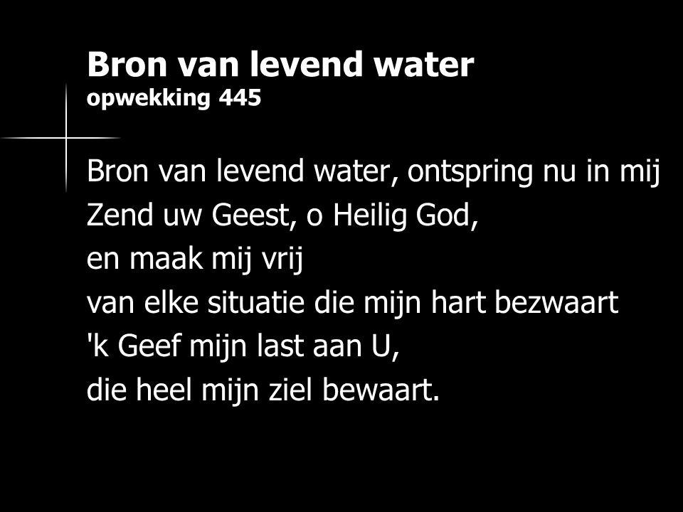 Bron van levend water opwekking 445 Bron van levend water, ontspring nu in mij Zend uw Geest, o Heilig God, en maak mij vrij van elke situatie die mijn hart bezwaart k Geef mijn last aan U, die heel mijn ziel bewaart.