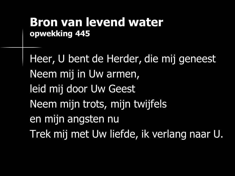 Bron van levend water opwekking 445 Heer, U bent de Herder, die mij geneest Neem mij in Uw armen, leid mij door Uw Geest Neem mijn trots, mijn twijfel