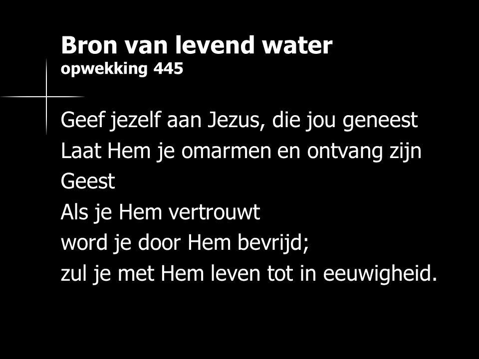 Bron van levend water opwekking 445 Geef jezelf aan Jezus, die jou geneest Laat Hem je omarmen en ontvang zijn Geest Als je Hem vertrouwt word je door