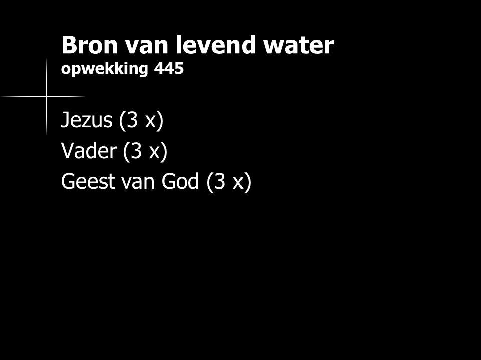Bron van levend water opwekking 445 Jezus (3 x) Vader (3 x) Geest van God (3 x)
