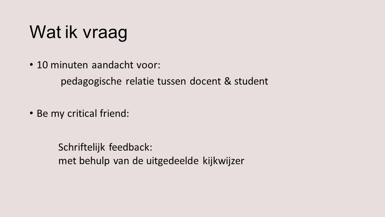 Wat ik vraag 10 minuten aandacht voor: pedagogische relatie tussen docent & student Be my critical friend: Schriftelijk feedback: met behulp van de uitgedeelde kijkwijzer