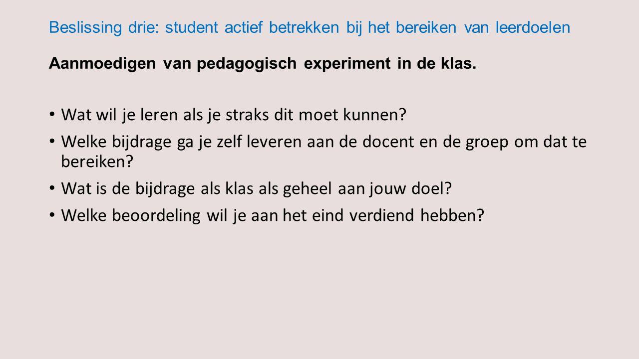 Beslissing drie: student actief betrekken bij het bereiken van leerdoelen Aanmoedigen van pedagogisch experiment in de klas. Wat wil je leren als je s