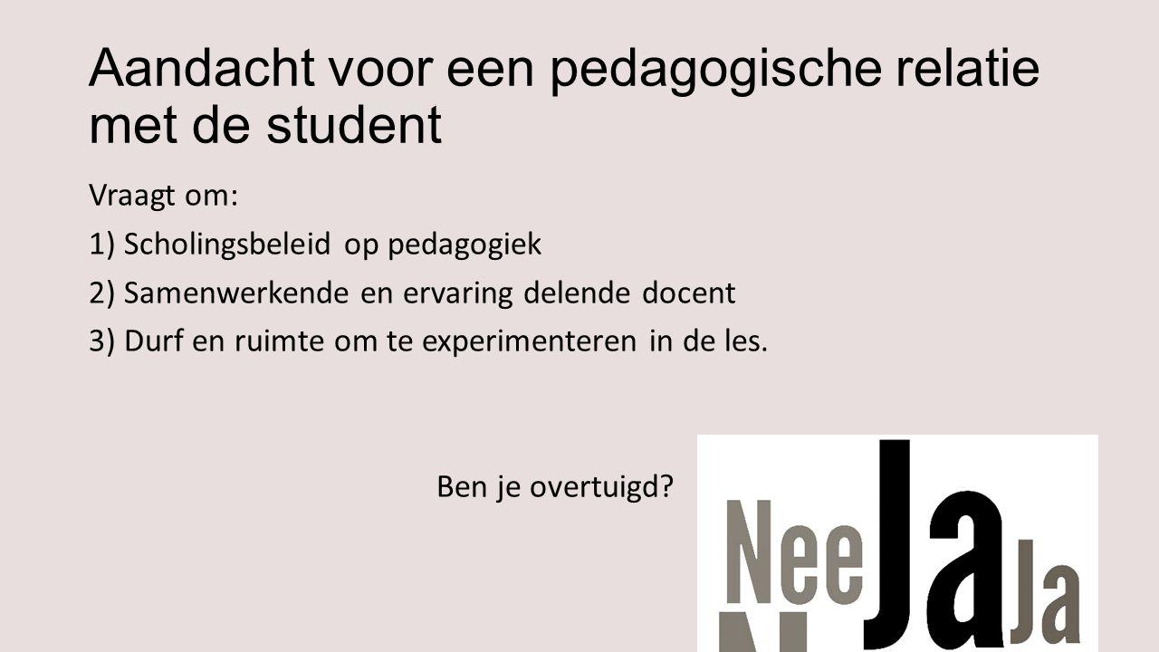 Aandacht voor een pedagogische relatie met de student Vraagt om: 1) Scholingsbeleid op pedagogiek 2) Samenwerkende en ervaring delende docent 3) Durf en ruimte om te experimenteren in de les.