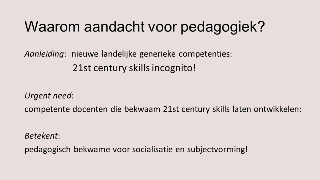 Waarom aandacht voor pedagogiek? Aanleiding: nieuwe landelijke generieke competenties: 21st century skills incognito! Urgent need: competente docenten