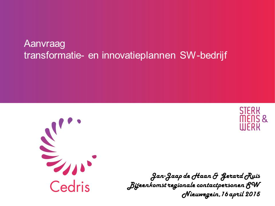 Aanvraag transformatie- en innovatieplannen SW-bedrijf Jan-Jaap de Haan & Gerard Ruis Bijeenkomst regionale contactpersonen SW Nieuwegein,16 april 201