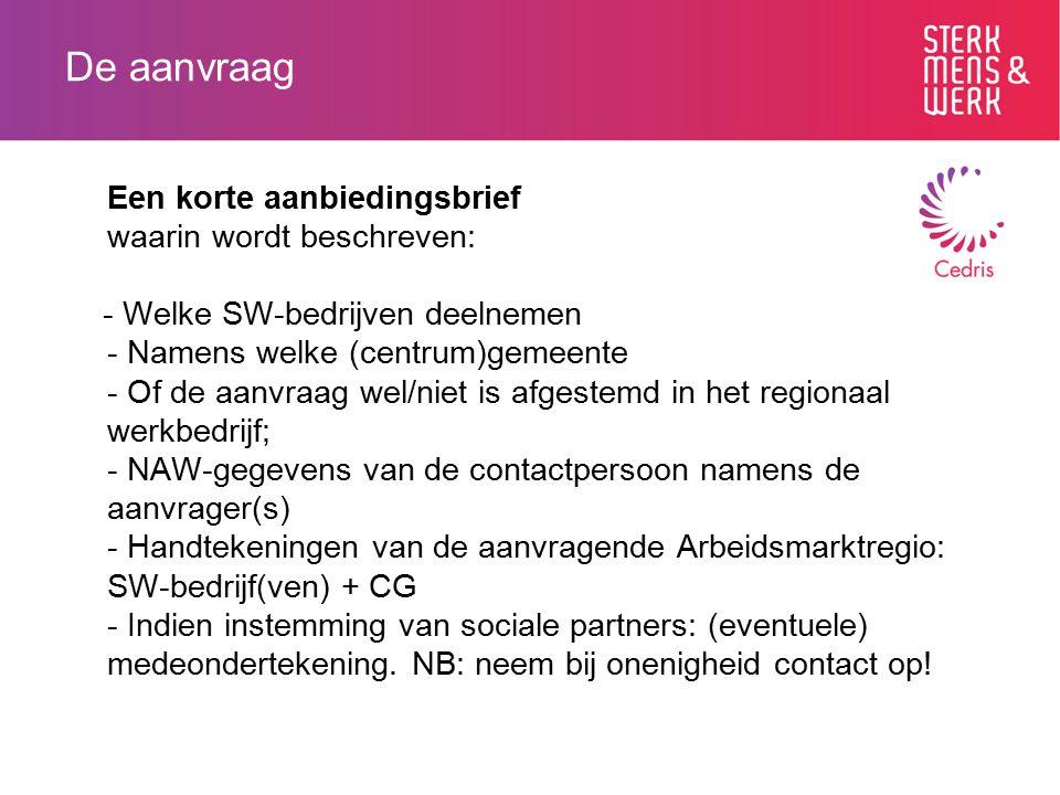 De aanvraag Een korte aanbiedingsbrief waarin wordt beschreven: - Welke SW-bedrijven deelnemen - Namens welke (centrum)gemeente - Of de aanvraag wel/niet is afgestemd in het regionaal werkbedrijf; - NAW-gegevens van de contactpersoon namens de aanvrager(s) - Handtekeningen van de aanvragende Arbeidsmarktregio: SW-bedrijf(ven) + CG - Indien instemming van sociale partners: (eventuele) medeondertekening.