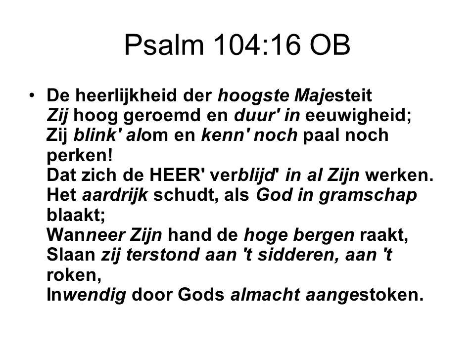 Psalm 104:16 OB De heerlijkheid der hoogste Majesteit Zij hoog geroemd en duur' in eeuwigheid; Zij blink' alom en kenn' noch paal noch perken! Dat zic