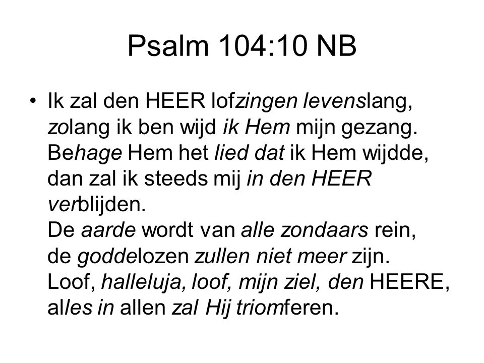 Psalm 104:10 NB Ik zal den HEER lofzingen levenslang, zolang ik ben wijd ik Hem mijn gezang. Behage Hem het lied dat ik Hem wijdde, dan zal ik steeds