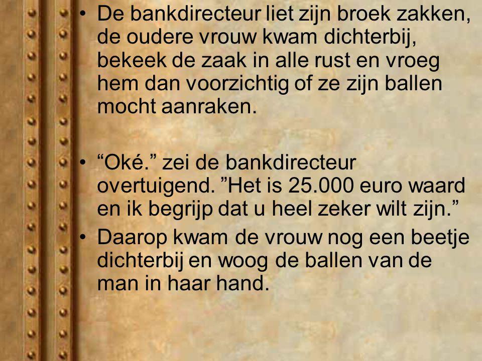 Ze stelde de beide heren voor en herhaalde de weddenschap voor 25.000 euro. En opnieuw accepteerde de bankdirecteur deze weddenschap dat zijn ballen n