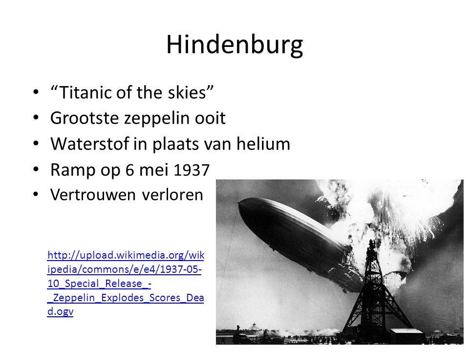 Hindenburg Titanic of the skies Grootste zeppelin ooit Waterstof in plaats van helium Ramp op 6 mei 1937 Vertrouwen verloren http://upload.wikimedia.org/wik ipedia/commons/e/e4/1937-05- 10_Special_Release_- _Zeppelin_Explodes_Scores_Dea d.ogv