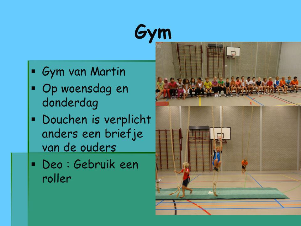 Gym   Gym van Martin   Op woensdag en donderdag   Douchen is verplicht anders een briefje van de ouders   Deo : Gebruik een roller
