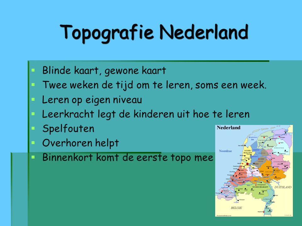 Topografie Nederland   Blinde kaart, gewone kaart   Twee weken de tijd om te leren, soms een week.   Leren op eigen niveau   Leerkracht legt d