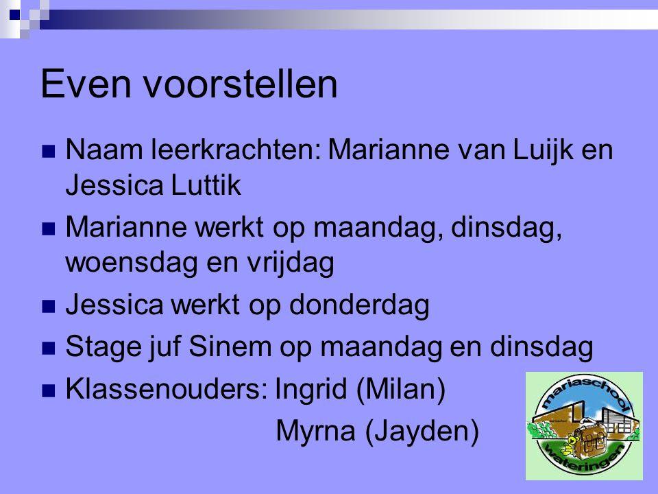 Even voorstellen Naam leerkrachten: Marianne van Luijk en Jessica Luttik Marianne werkt op maandag, dinsdag, woensdag en vrijdag Jessica werkt op donderdag Stage juf Sinem op maandag en dinsdag Klassenouders: Ingrid (Milan) Myrna (Jayden)