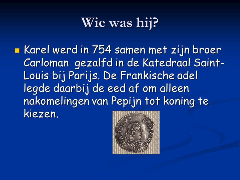 Wie was hij? Karel werd in 754 samen met zijn broer Carloman gezalfd in de Katedraal Saint- Louis bij Parijs. De Frankische adel legde daarbij de eed