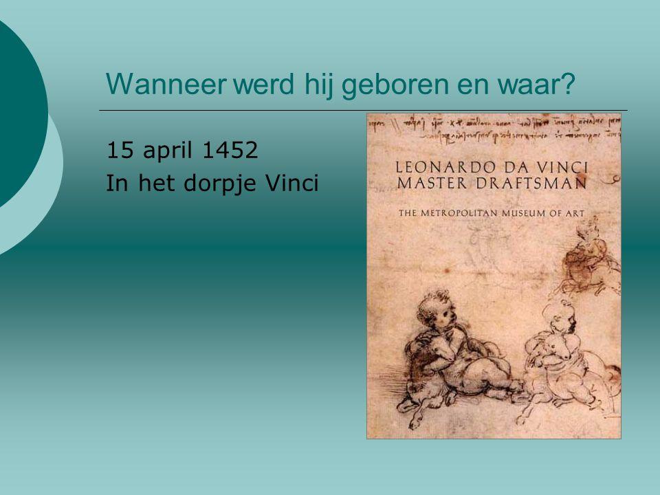 Wanneer werd hij geboren en waar? 15 april 1452 In het dorpje Vinci