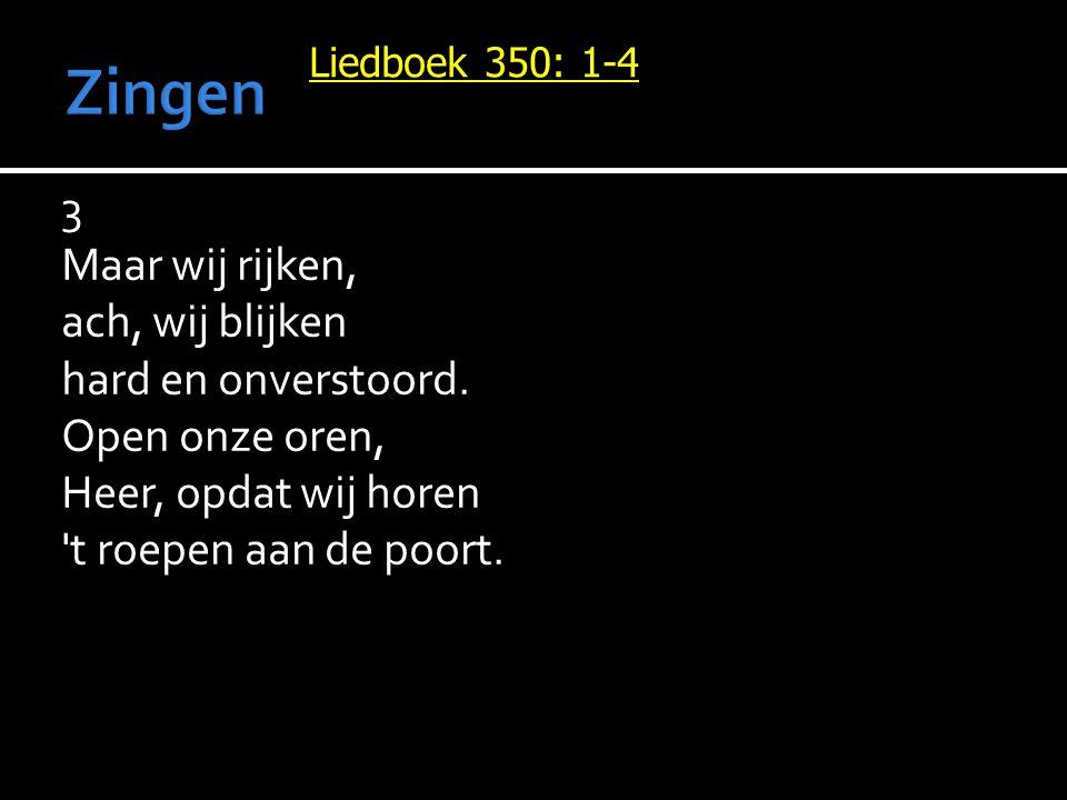 Liedboek 350: 1-4 3 Maar wij rijken, ach, wij blijken hard en onverstoord. Open onze oren, Heer, opdat wij horen 't roepen aan de poort.