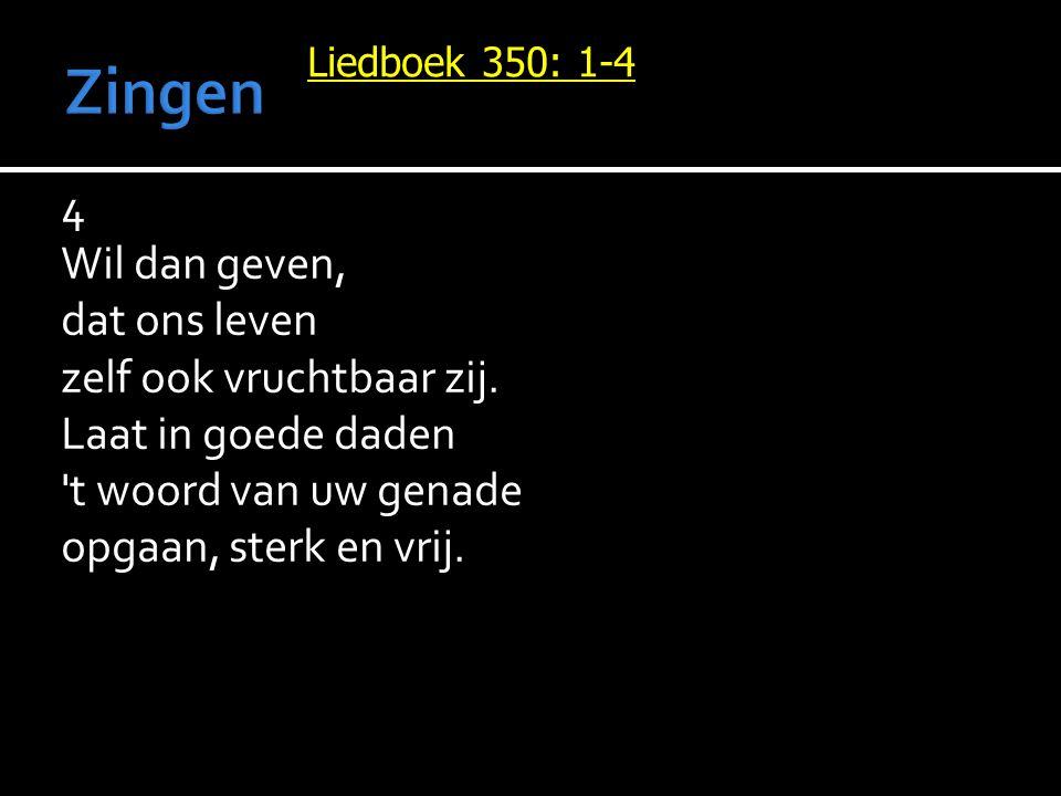 Liedboek 350: 1-4 4 Wil dan geven, dat ons leven zelf ook vruchtbaar zij. Laat in goede daden 't woord van uw genade opgaan, sterk en vrij.