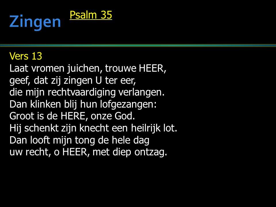 Vers 13 Laat vromen juichen, trouwe HEER, geef, dat zij zingen U ter eer, die mijn rechtvaardiging verlangen. Dan klinken blij hun lofgezangen: Groot