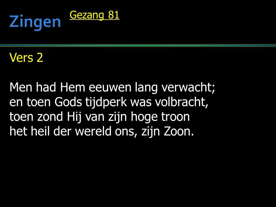 Vers 2 Men had Hem eeuwen lang verwacht; en toen Gods tijdperk was volbracht, toen zond Hij van zijn hoge troon het heil der wereld ons, zijn Zoon.