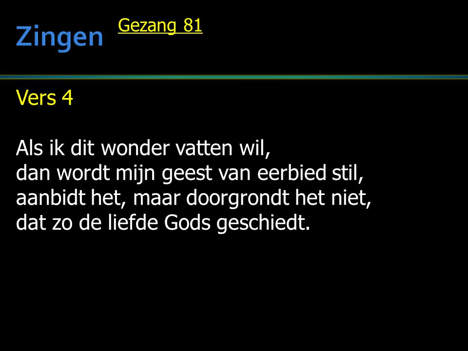 Vers 4 Als ik dit wonder vatten wil, dan wordt mijn geest van eerbied stil, aanbidt het, maar doorgrondt het niet, dat zo de liefde Gods geschiedt.