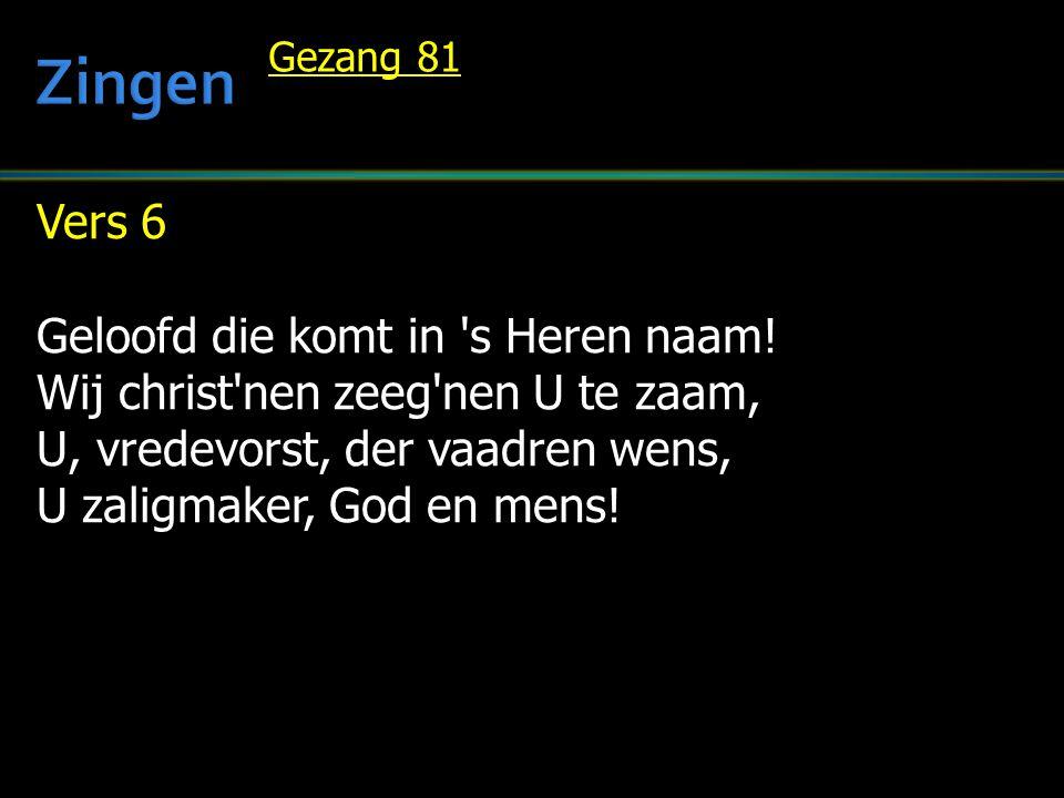 Vers 6 Geloofd die komt in 's Heren naam! Wij christ'nen zeeg'nen U te zaam, U, vredevorst, der vaadren wens, U zaligmaker, God en mens! Gezang 81