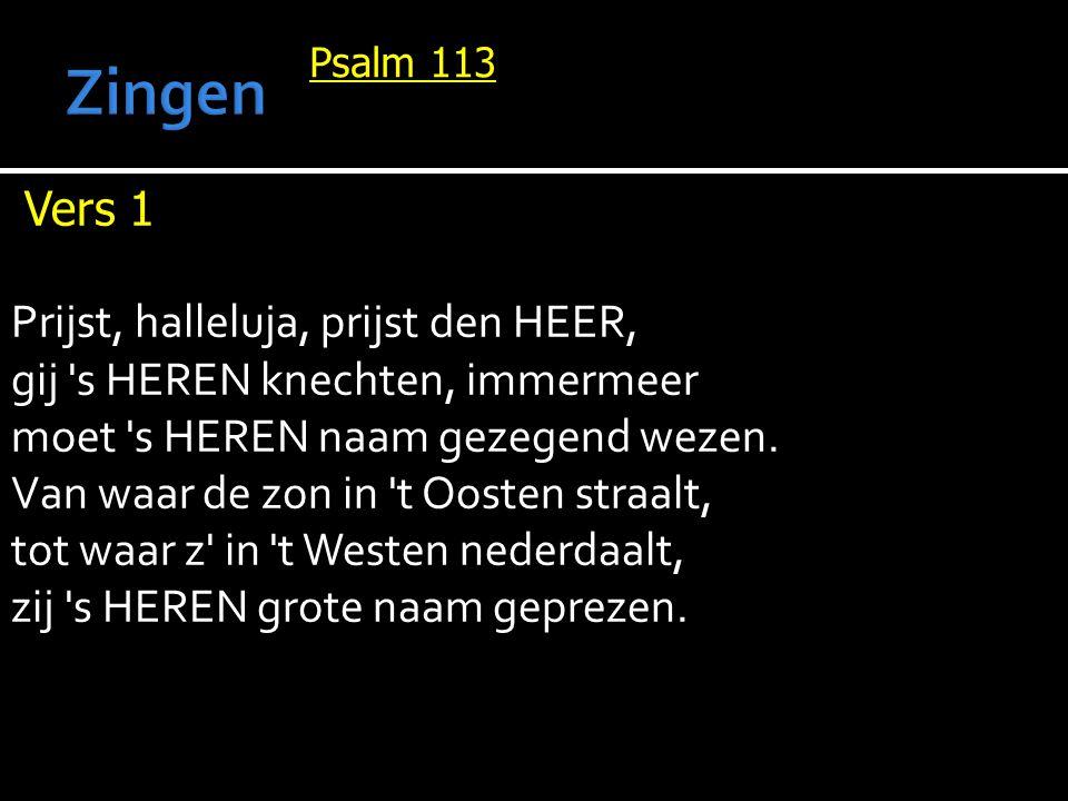 Psalm 113 Vers 1 Prijst, halleluja, prijst den HEER, gij 's HEREN knechten, immermeer moet 's HEREN naam gezegend wezen. Van waar de zon in 't Oosten