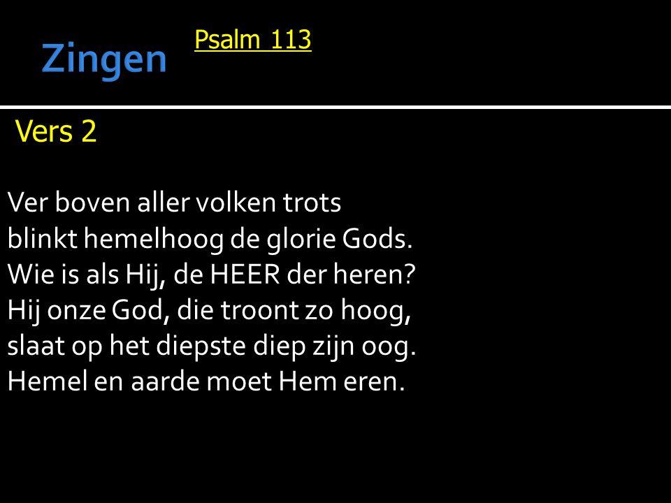 Psalm 113 Vers 2 Ver boven aller volken trots blinkt hemelhoog de glorie Gods. Wie is als Hij, de HEER der heren? Hij onze God, die troont zo hoog, sl