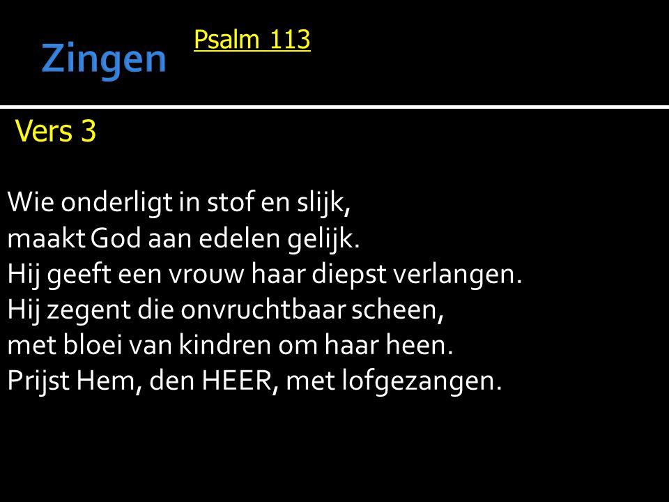 Psalm 113 Vers 3 Wie onderligt in stof en slijk, maakt God aan edelen gelijk. Hij geeft een vrouw haar diepst verlangen. Hij zegent die onvruchtbaar s