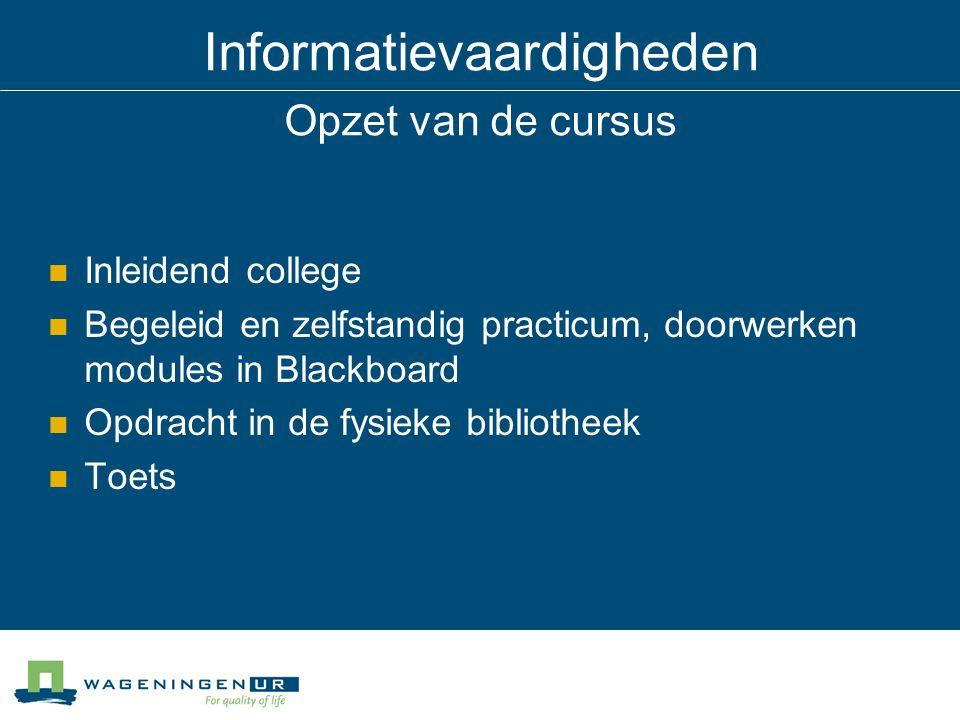 Informatievaardigheden Opzet van de cursus Inleidend college Begeleid en zelfstandig practicum, doorwerken modules in Blackboard Opdracht in de fysieke bibliotheek Toets