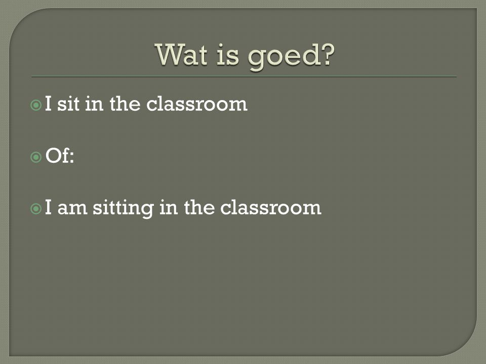  I sit in the classroom  Of:  I am sitting in the classroom