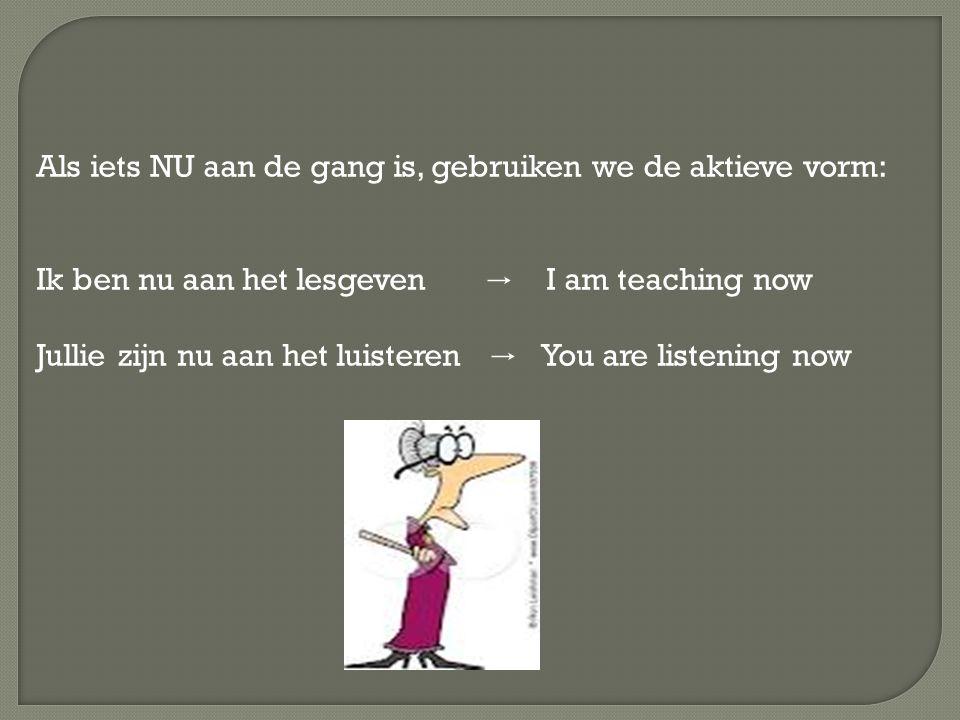 Als iets NU aan de gang is, gebruiken we de aktieve vorm: Ik ben nu aan het lesgeven → I am teaching now Jullie zijn nu aan het luisteren → You are listening now