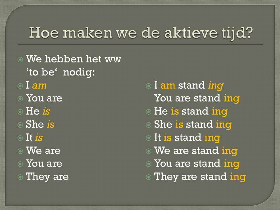  We hebben het ww 'to be' nodig:  I am  You are  He is  She is  It is  We are  You are  They are  I am stand ing You are stand ing  He is s