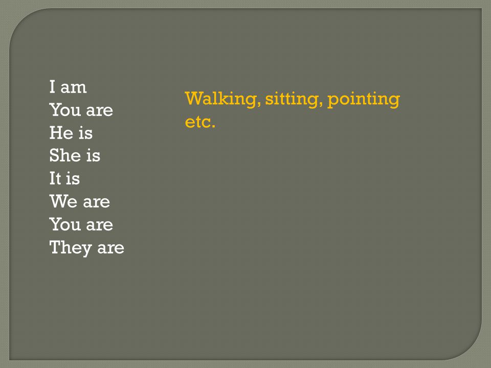 I am You are He is She is It is We are You are They are Walking, sitting, pointing etc.