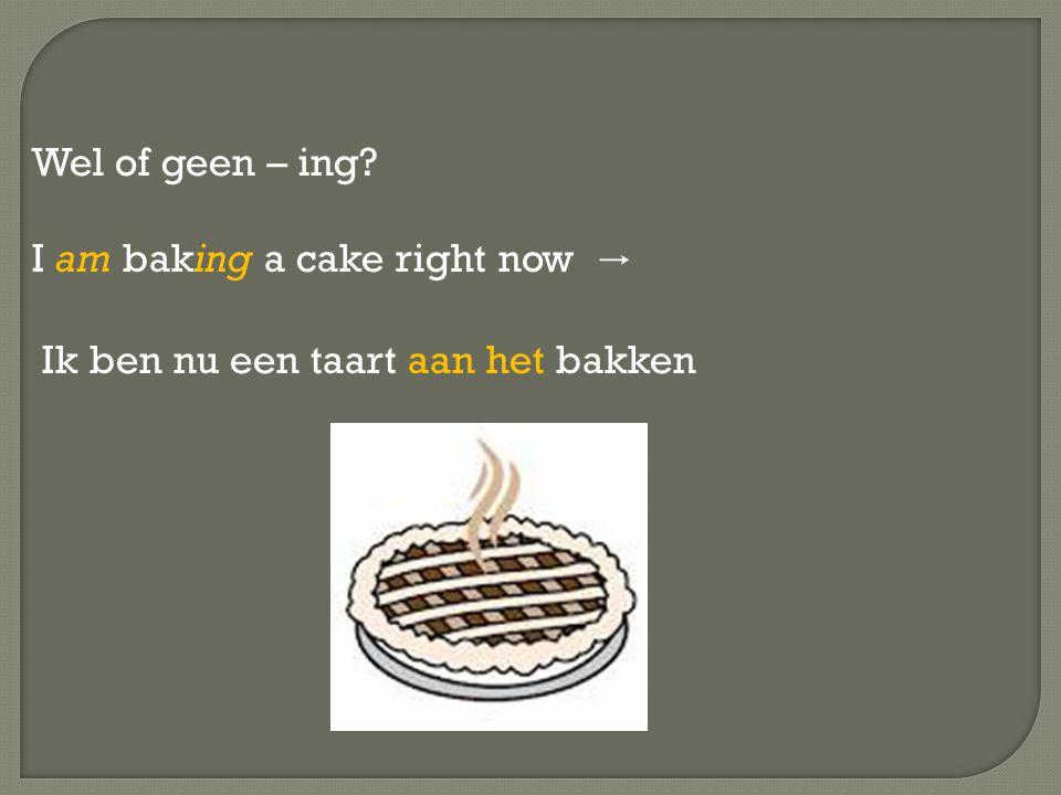 Wel of geen – ing I am baking a cake right now → Ik ben nu een taart aan het bakken