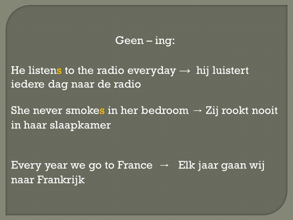 He listens to the radio everyday → hij luistert iedere dag naar de radio She never smokes in her bedroom → Zij rookt nooit in haar slaapkamer Every year we go to France → Elk jaar gaan wij naar Frankrijk Geen – ing: