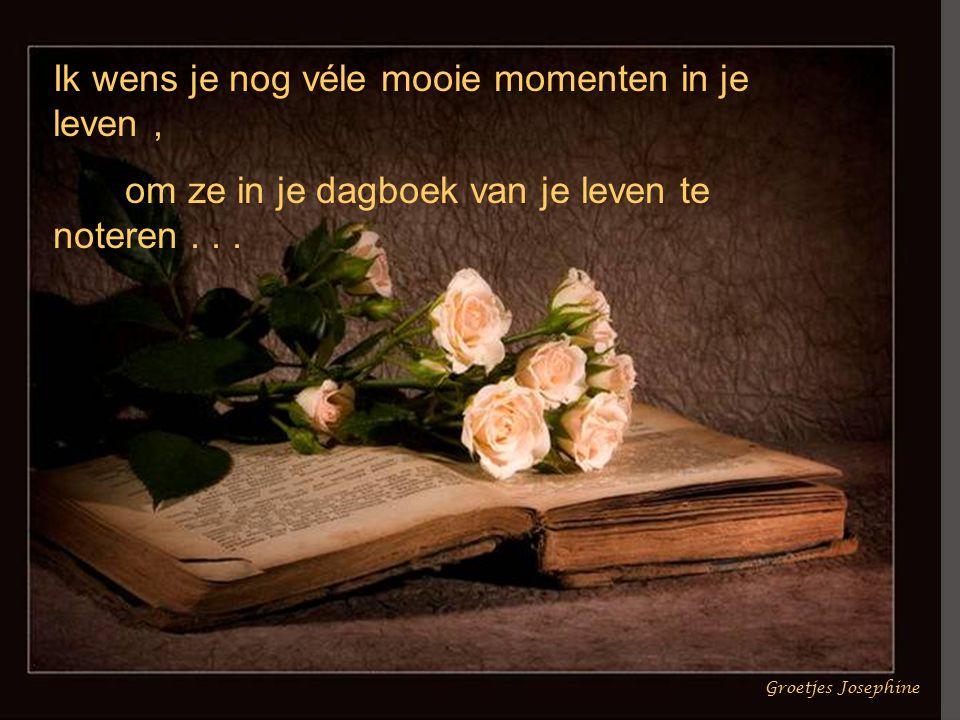 Ik wens je nog véle mooie momenten in je leven, om ze in je dagboek van je leven te noteren...