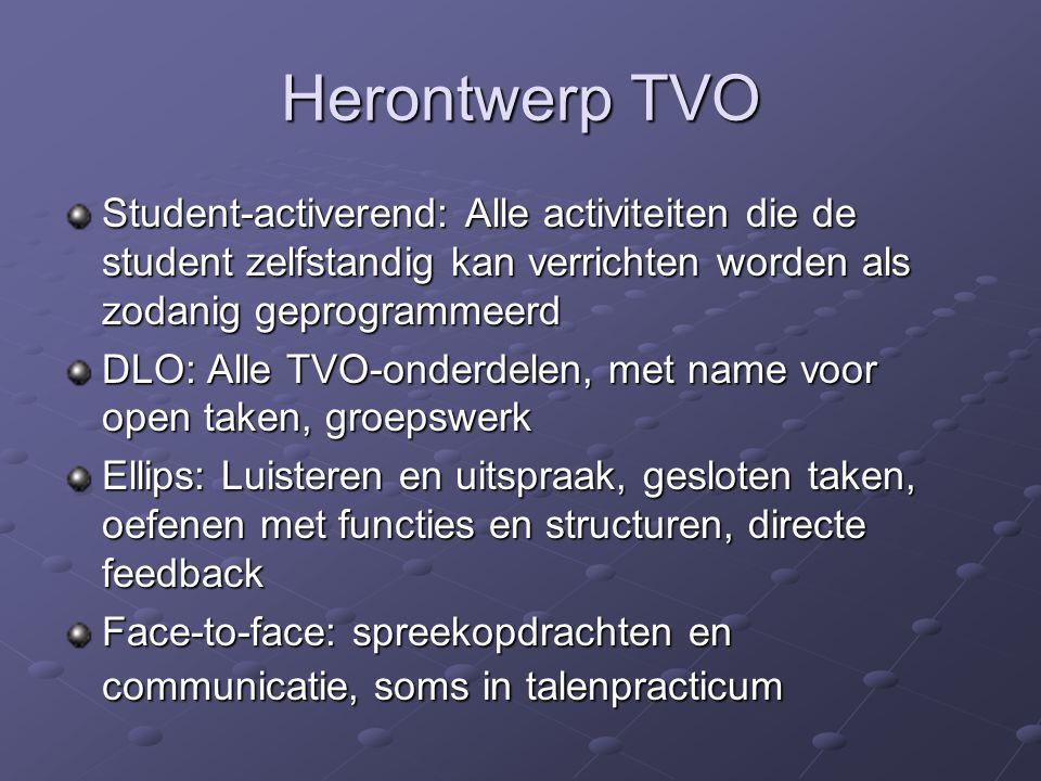 Herontwerp TVO Student-activerend: Alle activiteiten die de student zelfstandig kan verrichten worden als zodanig geprogrammeerd DLO: Alle TVO-onderdelen, met name voor open taken, groepswerk Ellips: Luisteren en uitspraak, gesloten taken, oefenen met functies en structuren, directe feedback Face-to-face: spreekopdrachten en communicatie, soms in talenpracticum