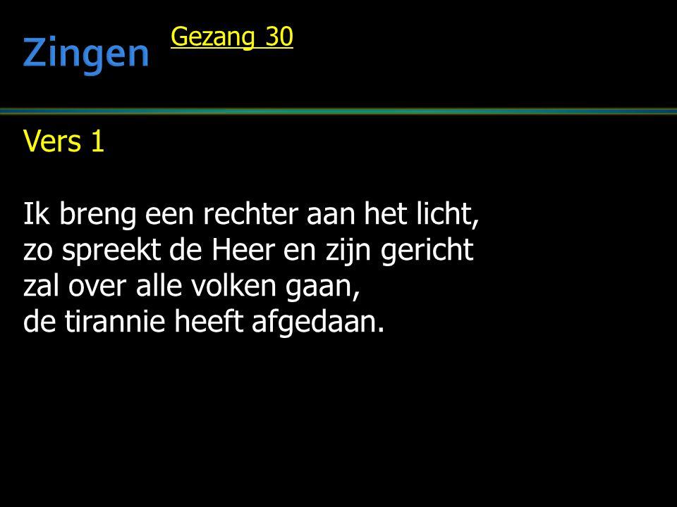 Vers 1 Ik breng een rechter aan het licht, zo spreekt de Heer en zijn gericht zal over alle volken gaan, de tirannie heeft afgedaan. Gezang 30